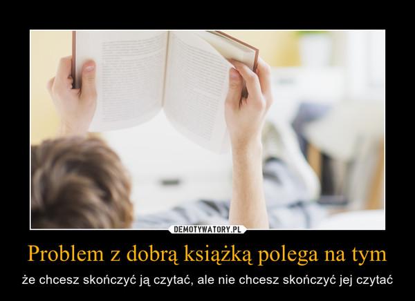Problem z dobrą książką polega na tym – że chcesz skończyć ją czytać, ale nie chcesz skończyć jej czytać