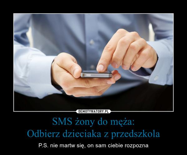 SMS żony do męża:Odbierz dzieciaka z przedszkola – P.S. nie martw się, on sam ciebie rozpozna