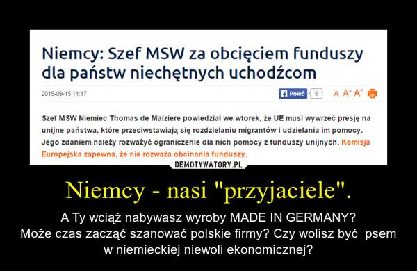 """Niemcy - nasi """"przyjaciele"""". – A Ty wciąż nabywasz wyroby MADE IN GERMANY?Może czas zacząć szanować polskie firmy? Czy wolisz być  psem w niemieckiej niewoli ekonomicznej?"""