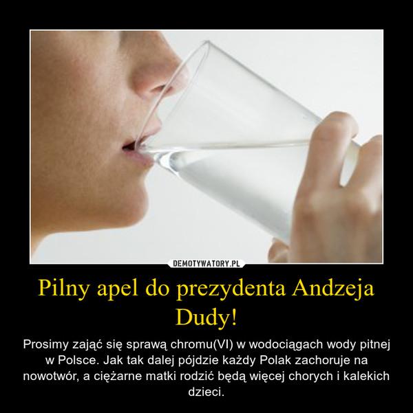 Pilny apel do prezydenta Andzeja Dudy! – Prosimy zająć się sprawą chromu(VI) w wodociągach wody pitnej w Polsce. Jak tak dalej pójdzie każdy Polak zachoruje na nowotwór, a ciężarne matki rodzić będą więcej chorych i kalekich dzieci.