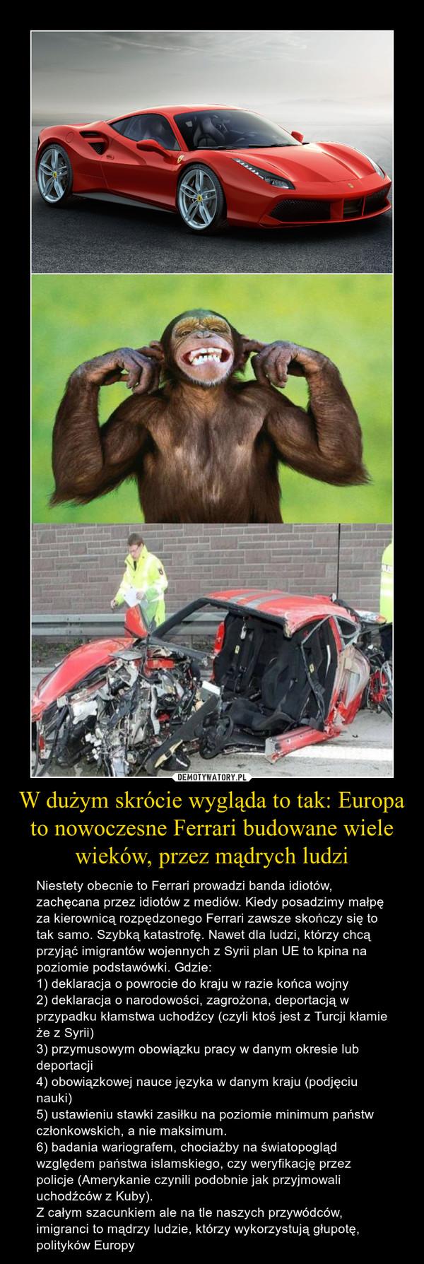 W dużym skrócie wygląda to tak: Europa to nowoczesne Ferrari budowane wiele wieków, przez mądrych ludzi – Niestety obecnie to Ferrari prowadzi banda idiotów, zachęcana przez idiotów z mediów. Kiedy posadzimy małpę za kierownicą rozpędzonego Ferrari zawsze skończy się to tak samo. Szybką katastrofę. Nawet dla ludzi, którzy chcą przyjąć imigrantów wojennych z Syrii plan UE to kpina na poziomie podstawówki. Gdzie:1) deklaracja o powrocie do kraju w razie końca wojny2) deklaracja o narodowości, zagrożona, deportacją w przypadku kłamstwa uchodźcy (czyli ktoś jest z Turcji kłamie że z Syrii) 3) przymusowym obowiązku pracy w danym okresie lub deportacji4) obowiązkowej nauce języka w danym kraju (podjęciu nauki)5) ustawieniu stawki zasiłku na poziomie minimum państw członkowskich, a nie maksimum.6) badania wariografem, chociażby na światopogląd względem państwa islamskiego, czy weryfikację przez policje (Amerykanie czynili podobnie jak przyjmowali uchodźców z Kuby).Z całym szacunkiem ale na tle naszych przywódców, imigranci to mądrzy ludzie, którzy wykorzystują głupotę, polityków Europy