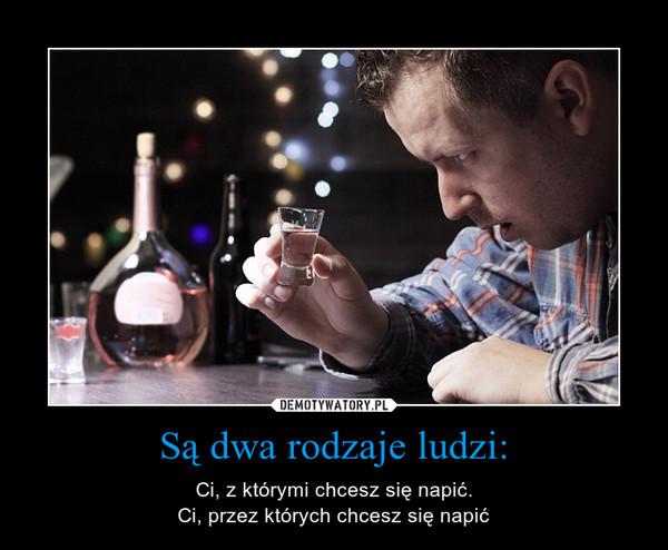 Są dwa rodzaje ludzi: – Ci, z którymi chcesz się napić.Ci, przez których chcesz się napić