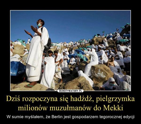 Dziś rozpoczyna się hadżdż, pielgrzymka milionów muzułmanów do Mekki – W sumie myślałem, że Berlin jest gospodarzem tegorocznej edycji