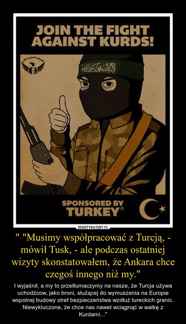 """"""" """"Musimy współpracować z Turcją, - mówił Tusk, - ale podczas ostatniej wizyty skonstatowałem, że Ankara chce czegoś innego niż my."""" – I wyjaśnił, a my to przetłumaczymy na nasze, że Turcja używa uchodźcow, jako broni, służącej do wymuszenia na Europie wspolnej budowy stref bezpieczeństwa wzdłuż tureckich granic. Niewykluczone, że chce nas nawet wciągnąć w walkę z Kurdami..."""""""