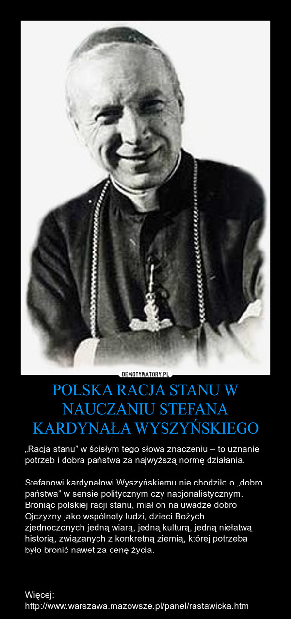 """POLSKA RACJA STANU W NAUCZANIU STEFANA KARDYNAŁA WYSZYŃSKIEGO – """"Racja stanu"""" w ścisłym tego słowa znaczeniu – to uznanie potrzeb i dobra państwa za najwyższą normę działania.Stefanowi kardynałowi Wyszyńskiemu nie chodziło o """"dobro państwa"""" w sensie politycznym czy nacjonalistycznym. Broniąc polskiej racji stanu, miał on na uwadze dobro Ojczyzny jako wspólnoty ludzi, dzieci Bożych zjednoczonych jedną wiarą, jedną kulturą, jedną niełatwą historią, związanych z konkretną ziemią, której potrzeba było bronić nawet za cenę życia.Więcej: http://www.warszawa.mazowsze.pl/panel/rastawicka.htm"""