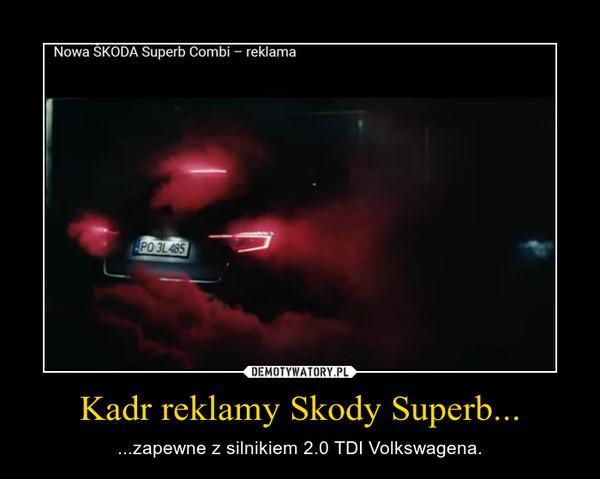 Kadr reklamy Skody Superb... – ...zapewne z silnikiem 2.0 TDI Volkswagena.