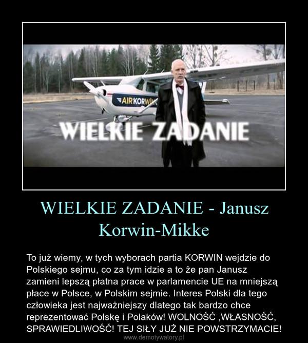 WIELKIE ZADANIE - Janusz Korwin-Mikke – To już wiemy, w tych wyborach partia KORWIN wejdzie do Polskiego sejmu, co za tym idzie a to że pan Janusz zamieni lepszą płatna prace w parlamencie UE na mniejszą płace w Polsce, w Polskim sejmie. Interes Polski dla tego człowieka jest najważniejszy dlatego tak bardzo chce reprezentować Polskę i Polaków! WOLNOŚĆ ,WŁASNOŚĆ, SPRAWIEDLIWOŚĆ! TEJ SIŁY JUŻ NIE POWSTRZYMACIE!