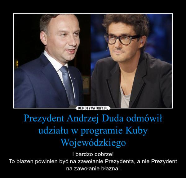 Prezydent Andrzej Duda odmówił udziału w programie Kuby Wojewódzkiego – I bardzo dobrze!To błazen powinien być na zawołanie Prezydenta, a nie Prezydent na zawołanie błazna!