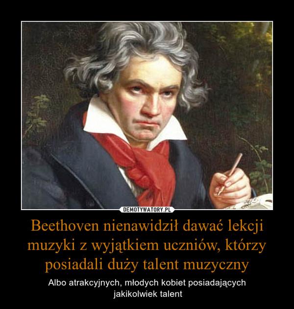 Beethoven nienawidził dawać lekcji muzyki z wyjątkiem uczniów, którzy posiadali duży talent muzyczny – Albo atrakcyjnych, młodych kobiet posiadających jakikolwiek talent