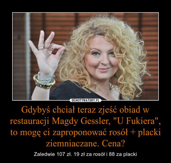 """Gdybyś chciał teraz zjeść obiad w restauracji Magdy Gessler, """"U Fukiera"""", to mogę ci zaproponować rosół + placki ziemniaczane. Cena? – Zaledwie 107 zł. 19 zł za rosół i 88 za placki"""