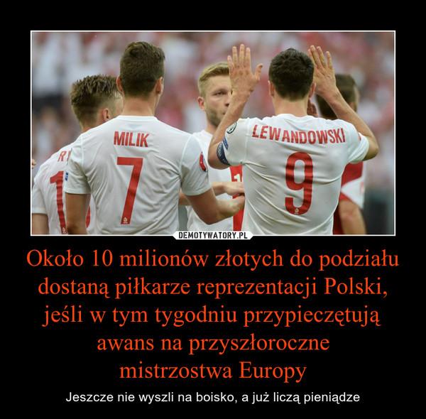 Około 10 milionów złotych do podziału dostaną piłkarze reprezentacji Polski, jeśli w tym tygodniu przypieczętują awans na przyszłorocznemistrzostwa Europy – Jeszcze nie wyszli na boisko, a już liczą pieniądze