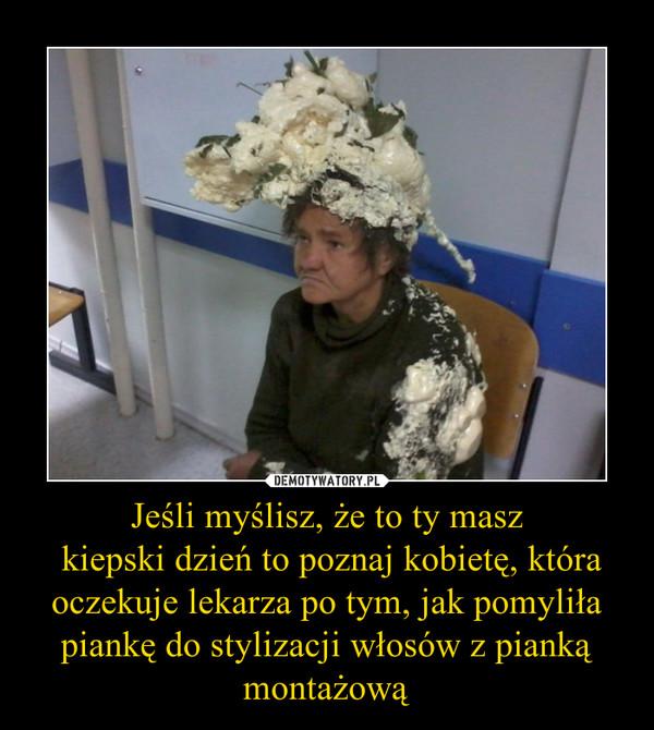Jeśli myślisz, że to ty masz  kiepski dzień to poznaj kobietę, która oczekuje lekarza po tym, jak pomyliła piankę do stylizacji włosów z pianką montażową –