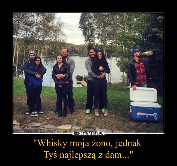 """""""Whisky moja żono, jednak Tyś najlepszą z dam..."""" –"""