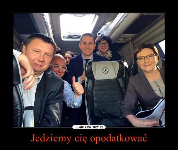 Jedziemy cię opodatkować –