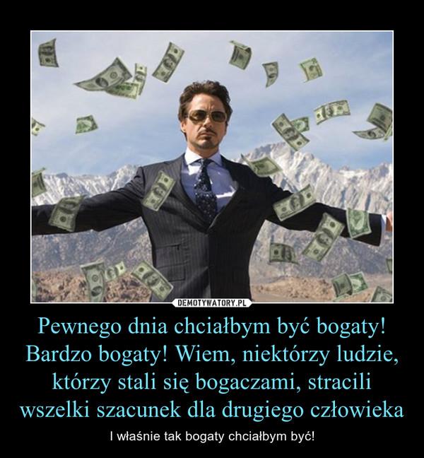 Pewnego dnia chciałbym być bogaty! Bardzo bogaty! Wiem, niektórzy ludzie, którzy stali się bogaczami, stracili wszelki szacunek dla drugiego człowieka – I właśnie tak bogaty chciałbym być!