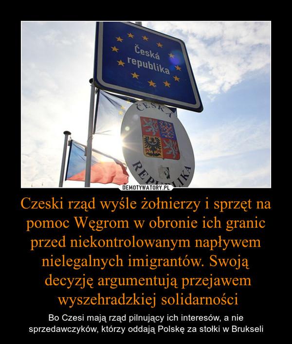 Czeski rząd wyśle żołnierzy i sprzęt na pomoc Węgrom w obronie ich granic przed niekontrolowanym napływem nielegalnych imigrantów. Swoją decyzję argumentują przejawem wyszehradzkiej solidarności – Bo Czesi mają rząd pilnujący ich interesów, a nie sprzedawczyków, którzy oddają Polskę za stołki w Brukseli