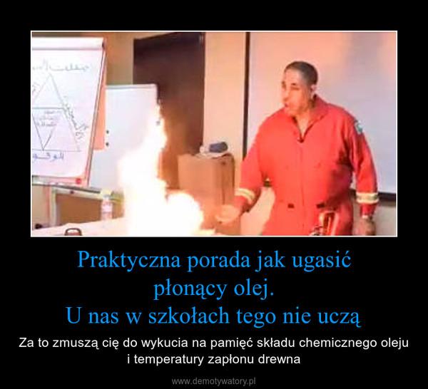 Praktyczna porada jak ugasićpłonący olej.U nas w szkołach tego nie uczą – Za to zmuszą cię do wykucia na pamięć składu chemicznego oleju i temperatury zapłonu drewna