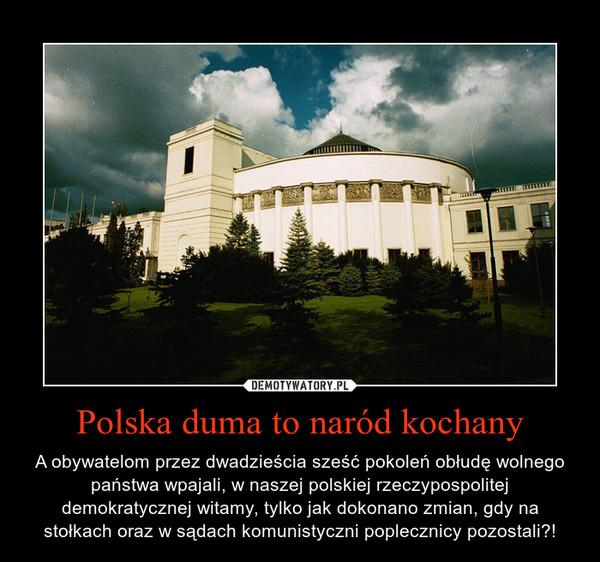 Polska duma to naród kochany – A obywatelom przez dwadzieścia sześć pokoleń obłudę wolnego państwa wpajali, w naszej polskiej rzeczypospolitej demokratycznej witamy, tylko jak dokonano zmian, gdy na stołkach oraz w sądach komunistyczni poplecznicy pozostali?!