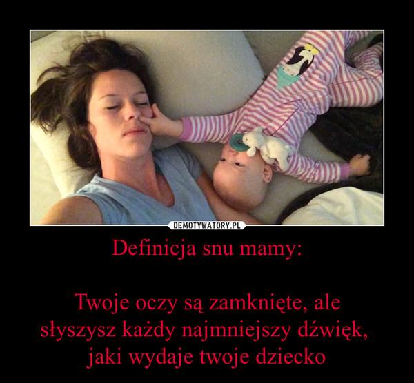 Definicja snu mamy:Twoje oczy są zamknięte, alesłyszysz każdy najmniejszy dźwięk, jaki wydaje twoje dziecko –