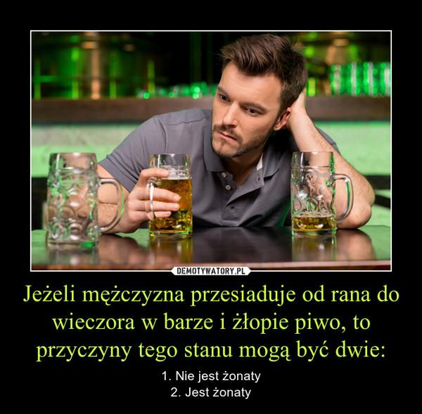 Jeżeli mężczyzna przesiaduje od rana do wieczora w barze i żłopie piwo, to przyczyny tego stanu mogą być dwie: – 1. Nie jest żonaty2. Jest żonaty