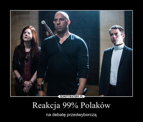 Reakcja 99% Polaków