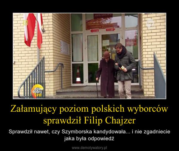 Załamujący poziom polskich wyborców sprawdził Filip Chajzer – Sprawdził nawet, czy Szymborska kandydowała... i nie zgadniecie jaka była odpowiedź