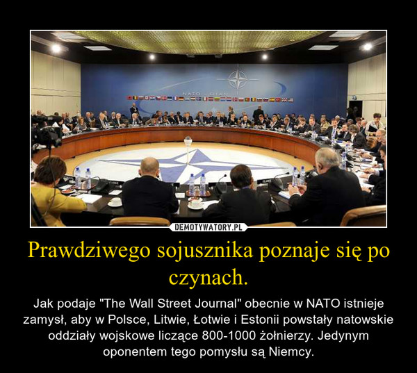 """Prawdziwego sojusznika poznaje się po czynach. – Jak podaje """"The Wall Street Journal"""" obecnie w NATO istnieje zamysł, aby w Polsce, Litwie, Łotwie i Estonii powstały natowskie oddziały wojskowe liczące 800-1000 żołnierzy. Jedynym oponentem tego pomysłu są Niemcy."""