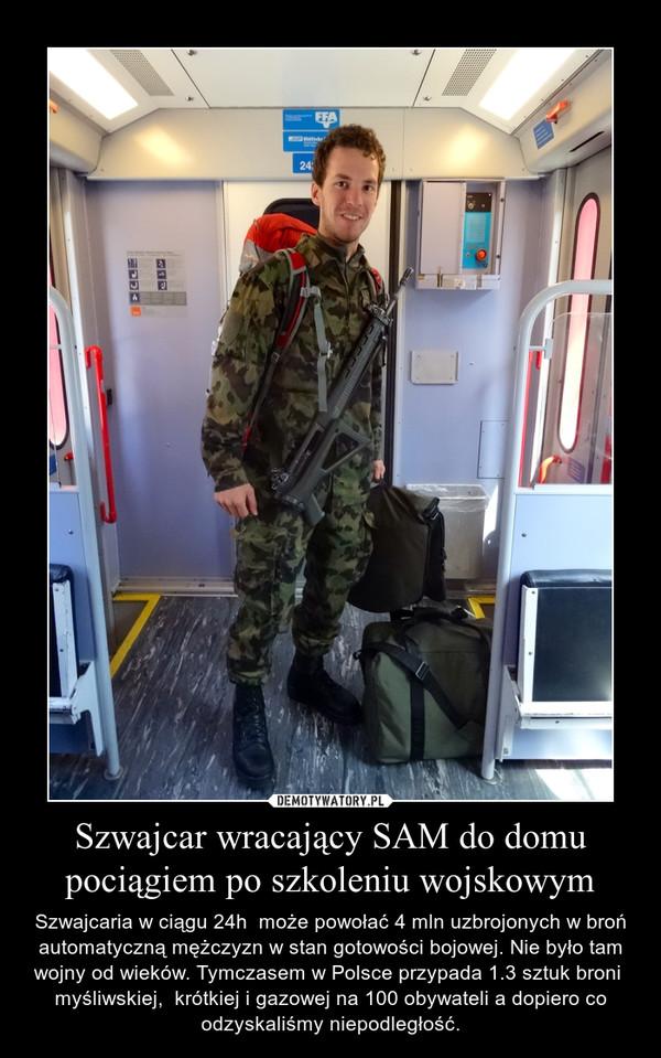 Szwajcar wracający SAM do domu pociągiem po szkoleniu wojskowym – Szwajcaria w ciągu 24h  może powołać 4 mln uzbrojonych w broń automatyczną mężczyzn w stan gotowości bojowej. Nie było tam wojny od wieków. Tymczasem w Polsce przypada 1.3 sztuk broni  myśliwskiej,  krótkiej i gazowej na 100 obywateli a dopiero co odzyskaliśmy niepodległość.