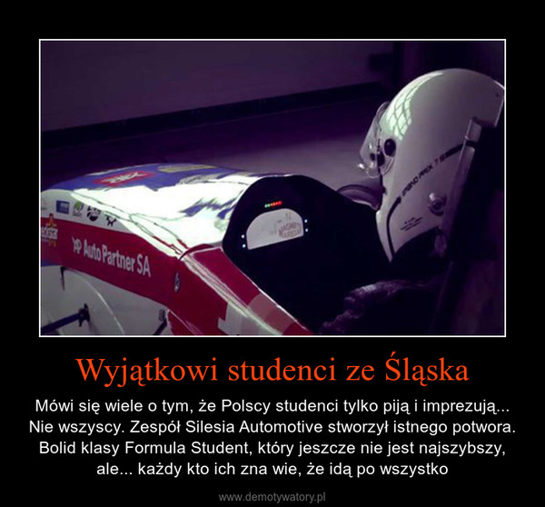 Wyjątkowi studenci ze Śląska – Mówi się wiele o tym, że Polscy studenci tylko piją i imprezują... Nie wszyscy. Zespół Silesia Automotive stworzył istnego potwora. Bolid klasy Formula Student, który jeszcze nie jest najszybszy, ale... każdy kto ich zna wie, że idą po wszystko