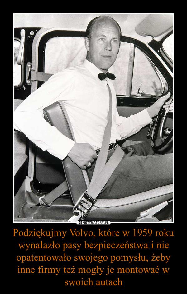Podziękujmy Volvo, które w 1959 roku wynalazło pasy bezpieczeństwa i nie opatentowało swojego pomysłu, żeby inne firmy też mogły je montować w swoich autach –