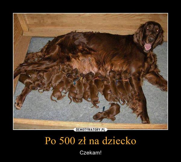 Po 500 zł na dziecko – Czekam!