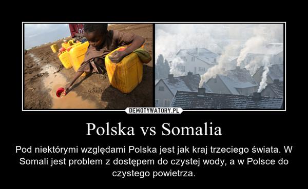 Polska vs Somalia – Pod niektórymi względami Polska jest jak kraj trzeciego świata. W Somali jest problem z dostępem do czystej wody, a w Polsce do czystego powietrza.