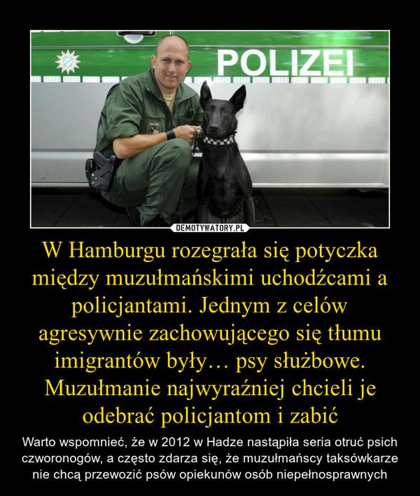 W Hamburgu rozegrała się potyczka między muzułmańskimi uchodźcami a policjantami. Jednym z celów agresywnie zachowującego się tłumu imigrantów były… psy służbowe. Muzułmanie najwyraźniej chcieli je odebrać policjantom i zabić – Warto wspomnieć, że w 2012 w Hadze nastąpiła seria otruć psich czworonogów, a często zdarza się, że muzułmańscy taksówkarze nie chcą przewozić psów opiekunów osób niepełnosprawnych