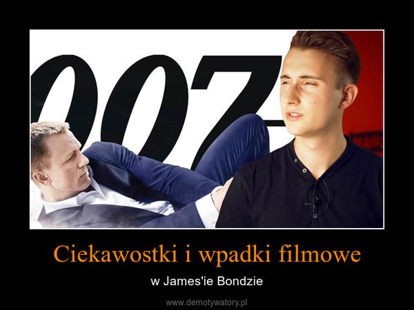 Ciekawostki i wpadki filmowe – w James'ie Bondzie