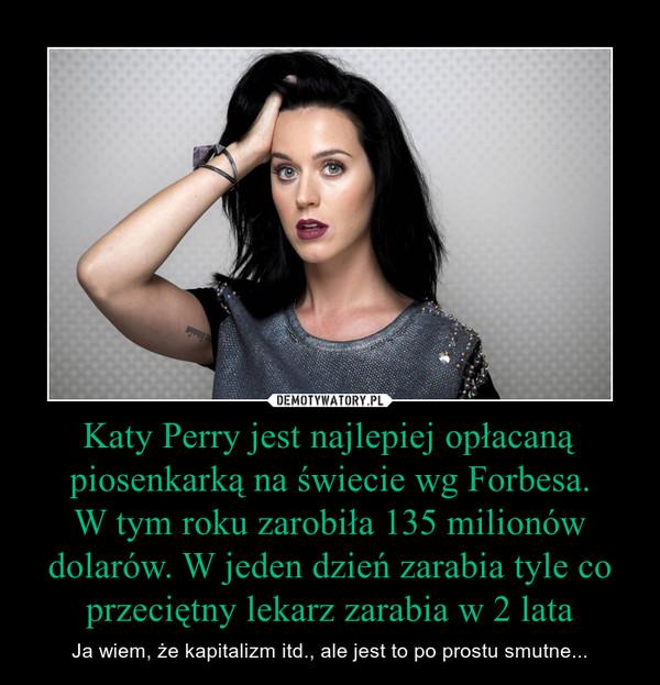 Katy Perry jest najlepiej opłacaną piosenkarką na świecie wg Forbesa. W tym roku zarobiła 135 milionów dolarów. W jeden dzień zarabia tyle co przeciętny lekarz zarabia w 2 lata – Ja wiem, że kapitalizm itd., ale jest to po prostu smutne...