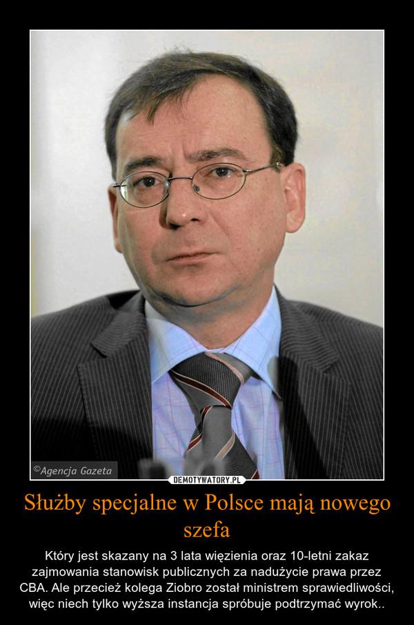 Służby specjalne w Polsce mają nowego szefa – Który jest skazany na 3 lata więzienia oraz 10-letni zakaz zajmowania stanowisk publicznych za nadużycie prawa przez CBA. Ale przecież kolega Ziobro został ministrem sprawiedliwości, więc niech tylko wyższa instancja spróbuje podtrzymać wyrok..