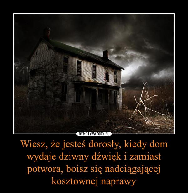 Wiesz, że jesteś dorosły, kiedy dom wydaje dziwny dźwięk i zamiast potwora, boisz się nadciągającej kosztownej naprawy –