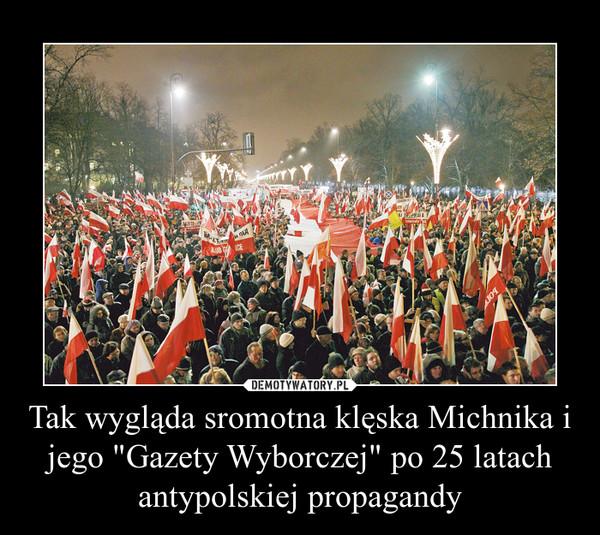 """Tak wygląda sromotna klęska Michnika i jego """"Gazety Wyborczej"""" po 25 latach antypolskiej propagandy –"""