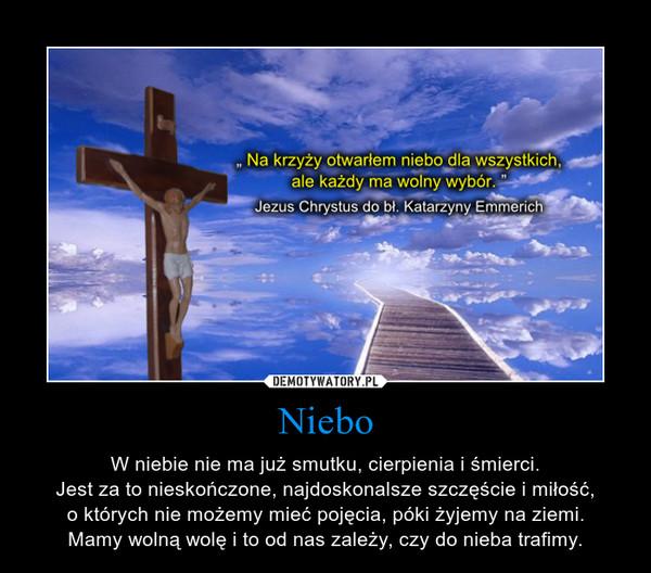 Niebo – W niebie nie ma już smutku, cierpienia i śmierci.Jest za to nieskończone, najdoskonalsze szczęście i miłość,o których nie możemy mieć pojęcia, póki żyjemy na ziemi.Mamy wolną wolę i to od nas zależy, czy do nieba trafimy.