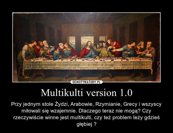 Multikulti version 1.0 – Przy jednym stole Żydzi, Arabowie, Rzymianie, Grecy i wszyscy miłowali się wzajemnie. Dlaczego teraz nie mogą? Czy rzeczywiście winne jest multikulti, czy też problem leży gdzieś głębiej ?