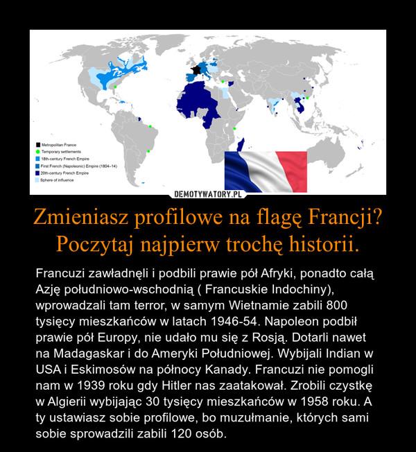 Zmieniasz profilowe na flagę Francji? Poczytaj najpierw trochę historii. – Francuzi zawładnęli i podbili prawie pół Afryki, ponadto całą Azję południowo-wschodnią ( Francuskie Indochiny), wprowadzali tam terror, w samym Wietnamie zabili 800 tysięcy mieszkańców w latach 1946-54. Napoleon podbił prawie pół Europy, nie udało mu się z Rosją. Dotarli nawet na Madagaskar i do Ameryki Południowej. Wybijali Indian w USA i Eskimosów na północy Kanady. Francuzi nie pomogli nam w 1939 roku gdy Hitler nas zaatakował. Zrobili czystkę w Algierii wybijając 30 tysięcy mieszkańców w 1958 roku. A ty ustawiasz sobie profilowe, bo muzułmanie, których sami sobie sprowadzili zabili 120 osób.