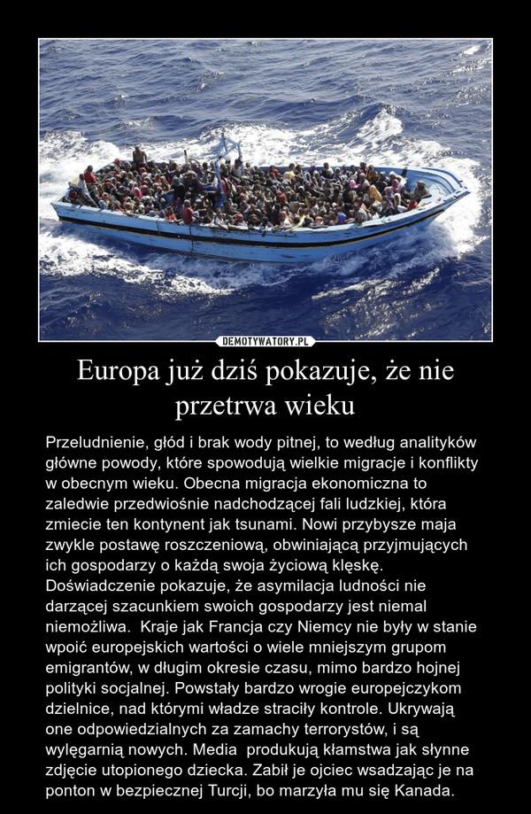 Europa już dziś pokazuje, że nie przetrwa wieku – Przeludnienie, głód i brak wody pitnej, to według analityków główne powody, które spowodują wielkie migracje i konflikty w obecnym wieku. Obecna migracja ekonomiczna to zaledwie przedwiośnie nadchodzącej fali ludzkiej, która zmiecie ten kontynent jak tsunami. Nowi przybysze maja zwykle postawę roszczeniową, obwiniającą przyjmujących ich gospodarzy o każdą swoja życiową klęskę. Doświadczenie pokazuje, że asymilacja ludności nie darzącej szacunkiem swoich gospodarzy jest niemal niemożliwa.  Kraje jak Francja czy Niemcy nie były w stanie wpoić europejskich wartości o wiele mniejszym grupom emigrantów, w długim okresie czasu, mimo bardzo hojnej polityki socjalnej. Powstały bardzo wrogie europejczykom dzielnice, nad którymi władze straciły kontrole. Ukrywają one odpowiedzialnych za zamachy terrorystów, i są wylęgarnią nowych. Media  produkują kłamstwa jak słynne zdjęcie utopionego dziecka. Zabił je ojciec wsadzając je na ponton w bezpiecznej Turcji, bo marzyła mu się Kanada.