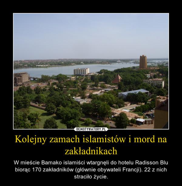 Kolejny zamach islamistów i mord na zakładnikach – W mieście Bamako islamiści wtargnęli do hotelu Radisson Blu biorąc 170 zakładników (głównie obywateli Francji). 22 z nich straciło życie.