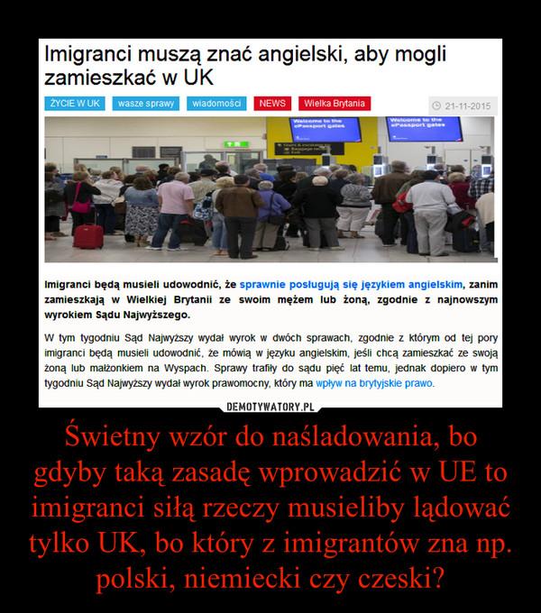 Świetny wzór do naśladowania, bo gdyby taką zasadę wprowadzić w UE to imigranci siłą rzeczy musieliby lądować tylko UK, bo który z imigrantów zna np. polski, niemiecki czy czeski? –
