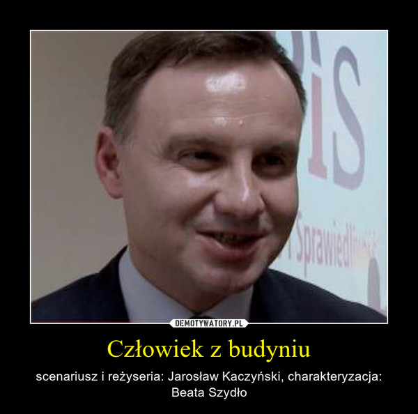 Człowiek z budyniu – scenariusz i reżyseria: Jarosław Kaczyński, charakteryzacja: Beata Szydło