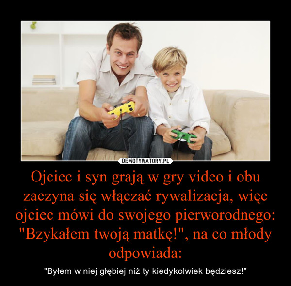 """Ojciec i syn grają w gry video i obu zaczyna się włączać rywalizacja, więc ojciec mówi do swojego pierworodnego:""""Bzykałem twoją matkę!"""", na co młody odpowiada: – """"Byłem w niej głębiej niż ty kiedykolwiek będziesz!"""""""