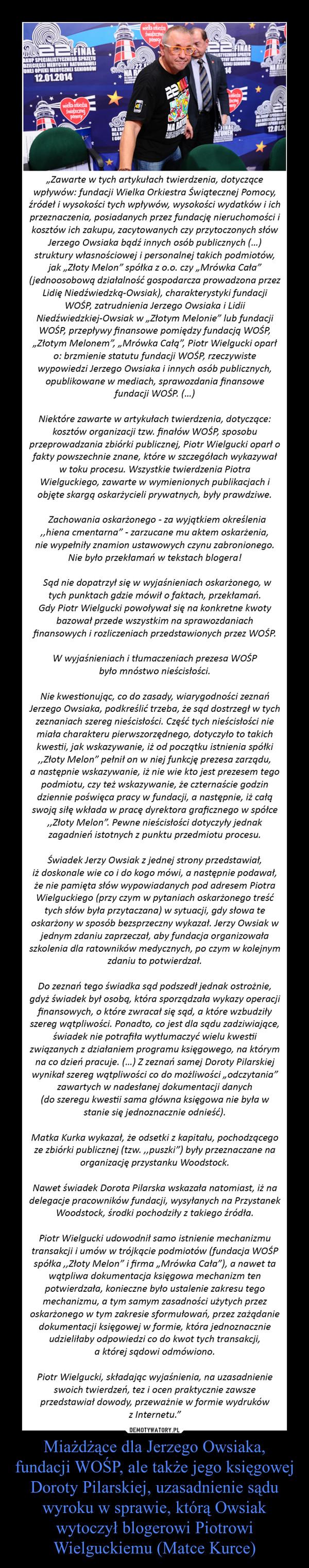 """Miażdżące dla Jerzego Owsiaka, fundacji WOŚP, ale także jego księgowej Doroty Pilarskiej, uzasadnienie sądu wyroku w sprawie, którą Owsiak wytoczył blogerowi Piotrowi Wielguckiemu (Matce Kurce) –   """"Zawarte w tych artykułach twierdzenia, dotyczącewpływów: fundacji Wielka Orkiestra Świątecznej Pomocy, źródeł i wysokości tych wpływów, wysokości wydatków i ich przeznaczenia, posiadanych przez fundację nieruchomości i kosztów ich zakupu, zacytowanych czy przytoczonych słów Jerzego Owsiaka bądź innych osób publicznych (…)struktury własnościowej i personalnej takich podmiotów, jak """"Złoty Melon"""" spółka z o.o. czy """"Mrówka Cała""""(jednoosobową działalność gospodarcza prowadzona przez Lidię Niedźwiedzką-Owsiak), charakterystyki fundacji WOŚP, zatrudnienia Jerzego Owsiaka i LidiiNiedźwiedzkiej-Owsiak w """"Złotym Melonie"""" lub fundacji WOŚP, przepływy finansowe pomiędzy fundacją WOŚP, """"Złotym Melonem"""", """"Mrówka Całą"""", Piotr Wielgucki oparł o: brzmienie statutu fundacji WOŚP, rzeczywistewypowiedzi Jerzego Owsiaka i innych osób publicznych, opublikowane w mediach, sprawozdania finansowefundacji WOŚP. (…)   Niektóre zawarte w artykułach twierdzenia, dotyczące: kosztów organizacji tzw. finałów WOŚP, sposobuprzeprowadzania zbiórki publicznej, Piotr Wielgucki oparł o fakty powszechnie znane, które w szczegółach wykazywał w toku procesu. Wszystkie twierdzenia PiotraWielguckiego, zawarte w wymienionych publikacjach i objęte skargą oskarżycieli prywatnych, były prawdziwe.    Zachowania oskarżonego - za wyjątkiem określenia ,,hiena cmentarna"""" - zarzucane mu aktem oskarżenia,nie wypełniły znamion ustawowych czynu zabronionego. Nie było przekłamań w tekstach blogera!     Sąd nie dopatrzył się w wyjaśnieniach oskarżonego, w tych punktach gdzie mówił o faktach, przekłamań.Gdy Piotr Wielgucki powoływał się na konkretne kwotybazował przede wszystkim na sprawozdaniachfinansowych i rozliczeniach przedstawionych przez WOŚP.   W wyjaśnieniach i tłumaczeniach prezesa WOŚPbyło mnóstwo nieścisłości.  Nie k"""