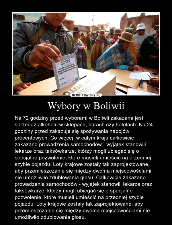 Wybory w Boliwii – Na 72 godziny przed wyborami w Boliwii zakazana jest sprzedaż alkoholu w sklepach, barach czy hotelach. Na 24 godziny przed zakazuje się spożywania napojów procentowych. Co więcej, w całym kraju całkowicie zakazano prowadzenia samochodów - wyjątek stanowili lekarze oraz taksówkarze, którzy mogli ubiegać się o specjalne pozwolenie, które musieli umieścić na przedniej szybie pojazdu. Loty krajowe zostały tak zaprojektowane, aby przemieszczanie się między dwoma miejscowościami nie umożliwiło zdublowania głosu. Całkowicie zakazano prowadzenia samochodów - wyjątek stanowili lekarze oraz taksówkarze, którzy mogli ubiegać się o specjalne pozwolenie, które musieli umieścić na przedniej szybie pojazdu. Loty krajowe zostały tak zaprojektowane, aby przemieszczanie się między dwoma miejscowościami nie umożliwiło zdublowania głosu.