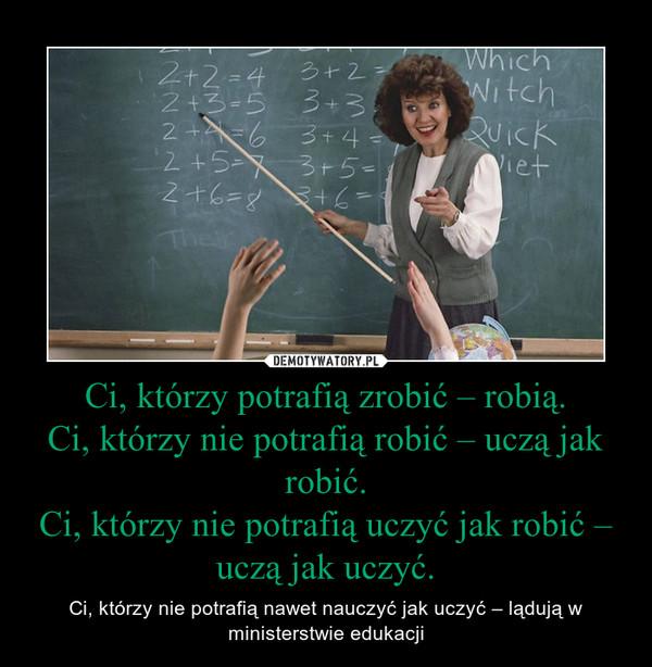 Ci, którzy potrafią zrobić – robią. Ci, którzy nie potrafią robić – uczą jak robić. Ci, którzy nie potrafią uczyć jak robić – uczą jak uczyć. – Ci, którzy nie potrafią nawet nauczyć jak uczyć – lądują w ministerstwie edukacji