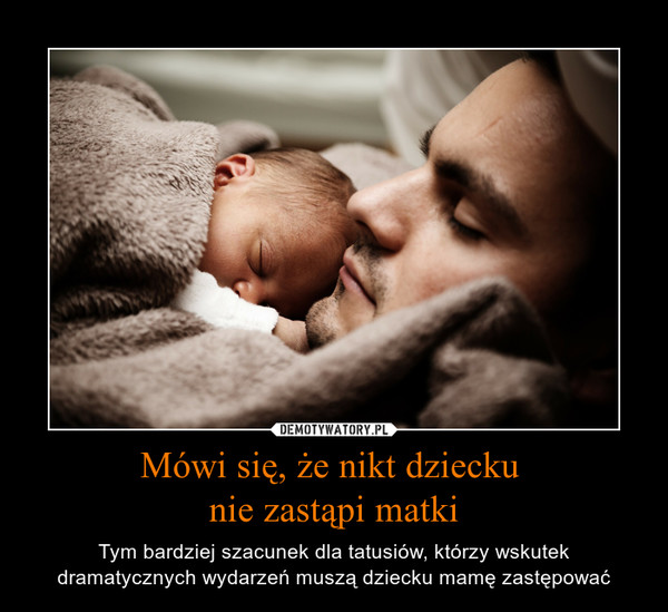 Mówi się, że nikt dziecku nie zastąpi matki – Tym bardziej szacunek dla tatusiów, którzy wskutek dramatycznych wydarzeń muszą dziecku mamę zastępować